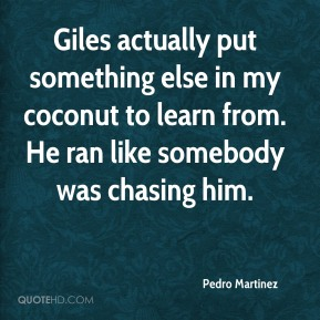 Giles actually put something else in my coconut to learn from. He ran like somebody was chasing him.