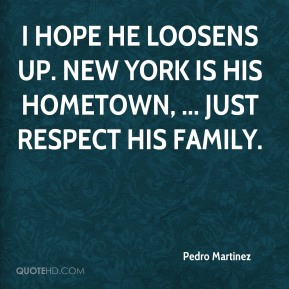 I hope he loosens up. New York is his hometown, ... Just respect his family.