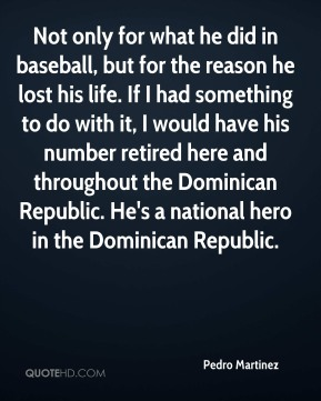 Not only for what he did in baseball, but for the reason he lost his life. If I had something to do with it, I would have his number retired here and throughout the Dominican Republic. He's a national hero in the Dominican Republic.