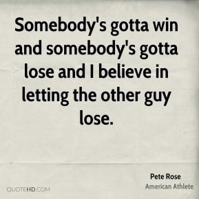 Pete Rose - Somebody's gotta win and somebody's gotta lose and I believe in letting the other guy lose.