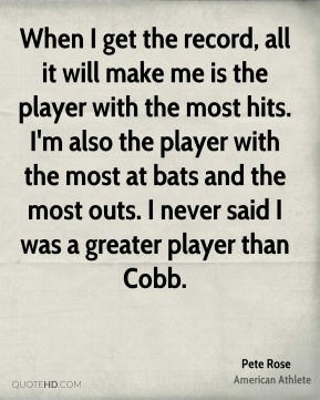 When I get the record, all it will make me is the player with the most hits. I'm also the player with the most at bats and the most outs. I never said I was a greater player than Cobb.