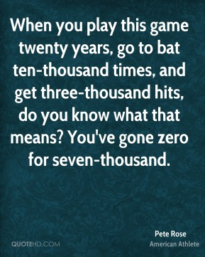 Pete Rose - When you play this game twenty years, go to bat ten-thousand times, and get three-thousand hits, do you know what that means? You've gone zero for seven-thousand.