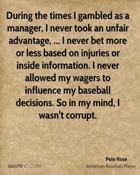 Pete Rose  - During the times I gambled as a manager, I never took an unfair advantage, ... I never bet more or less based on injuries or inside information. I never allowed my wagers to influence my baseball decisions. So in my mind, I wasn't corrupt.