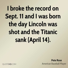 Pete Rose  - I broke the record on Sept. 11 and I was born the day Lincoln was shot and the Titanic sank (April 14).