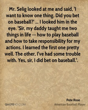 Pete Rose  - Mr. Selig looked at me and said, 'I want to know one thing. Did you bet on baseball?' ... I looked him in the eye. 'Sir, my daddy taught me two things in life -- how to play baseball and how to take responsibility for my actions. I learned the first one pretty well. The other, I've had some trouble with. Yes, sir, I did bet on baseball.'.