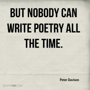 Peter Davison  - But nobody can write poetry all the time.
