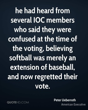 Peter Ueberroth  - he had heard from several IOC members who said they were confused at the time of the voting, believing softball was merely an extension of baseball, and now regretted their vote.