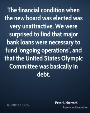 The financial condition when the new board was elected was very unattractive. We were surprised to find that major bank loans were necessary to fund 'ongoing operations', and that the United States Olympic Committee was basically in debt.