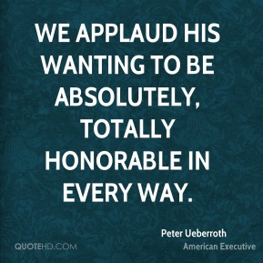 Peter Ueberroth  - We applaud his wanting to be absolutely, totally honorable in every way.
