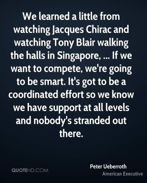 We learned a little from watching Jacques Chirac and watching Tony Blair walking the halls in Singapore, ... If we want to compete, we're going to be smart. It's got to be a coordinated effort so we know we have support at all levels and nobody's stranded out there.