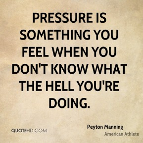 Peyton Manning - Pressure is something you feel when you don't know what the hell you're doing.