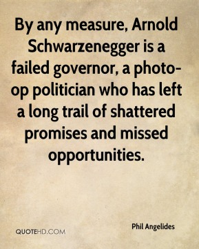 Phil Angelides  - By any measure, Arnold Schwarzenegger is a failed governor, a photo-op politician who has left a long trail of shattered promises and missed opportunities.