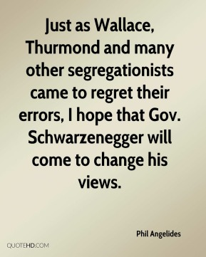 Phil Angelides  - Just as Wallace, Thurmond and many other segregationists came to regret their errors, I hope that Gov. Schwarzenegger will come to change his views.