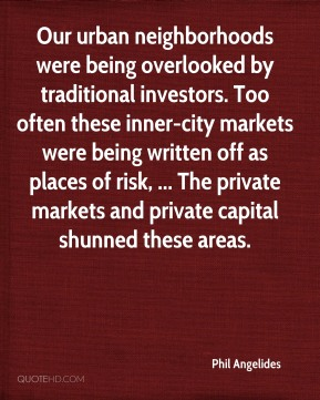 Phil Angelides  - Our urban neighborhoods were being overlooked by traditional investors. Too often these inner-city markets were being written off as places of risk, ... The private markets and private capital shunned these areas.