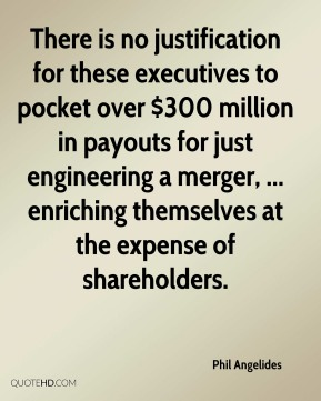 Phil Angelides  - There is no justification for these executives to pocket over $300 million in payouts for just engineering a merger, ... enriching themselves at the expense of shareholders.