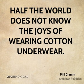 Phil Gramm - Half the world does not know the joys of wearing cotton underwear.