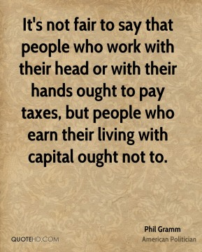 Phil Gramm - It's not fair to say that people who work with their head or with their hands ought to pay taxes, but people who earn their living with capital ought not to.