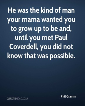 Phil Gramm  - He was the kind of man your mama wanted you to grow up to be and, until you met Paul Coverdell, you did not know that was possible.