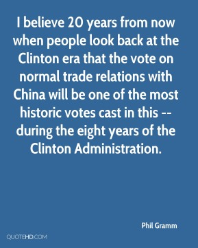 Phil Gramm  - I believe 20 years from now when people look back at the Clinton era that the vote on normal trade relations with China will be one of the most historic votes cast in this -- during the eight years of the Clinton Administration.