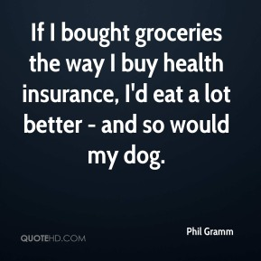 Phil Gramm  - If I bought groceries the way I buy health insurance, I'd eat a lot better - and so would my dog.