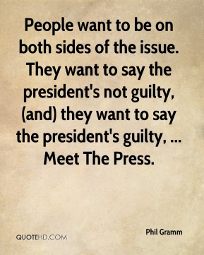 Phil Gramm  - People want to be on both sides of the issue. They want to say the president's not guilty, (and) they want to say the president's guilty, ... Meet The Press.