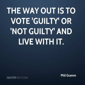 Phil Gramm  - The way out is to vote 'guilty' or 'not guilty' and live with it.