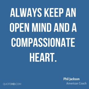 Phil Jackson - Always keep an open mind and a compassionate heart.