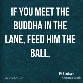Phil Jackson - If you meet the Buddha in the lane, feed him the ball.