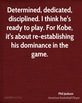 Determined, dedicated, disciplined. I think he's ready to play. For Kobe, it's about re-establishing his dominance in the game.