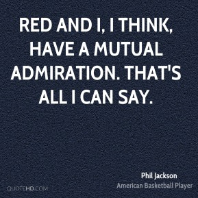Red and I, I think, have a mutual admiration. That's all I can say.