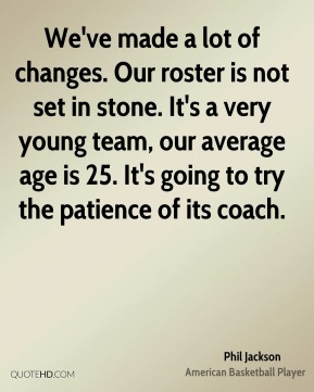 We've made a lot of changes. Our roster is not set in stone. It's a very young team, our average age is 25. It's going to try the patience of its coach.