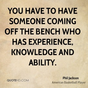 You have to have someone coming off the bench who has experience, knowledge and ability.