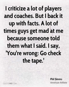 Phil Simms - I criticize a lot of players and coaches. But I back it up with facts. A lot of times guys get mad at me because someone told them what I said. I say, 'You're wrong: Go check the tape.'