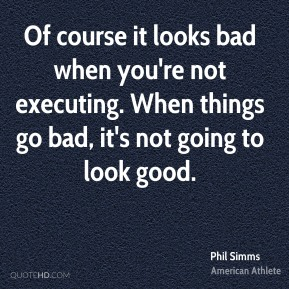 Phil Simms - Of course it looks bad when you're not executing. When things go bad, it's not going to look good.