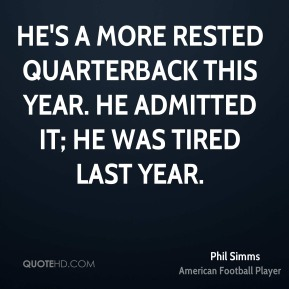 Phil Simms  - He's a more rested quarterback this year. He admitted it; he was tired last year.