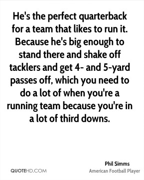 Phil Simms  - He's the perfect quarterback for a team that likes to run it. Because he's big enough to stand there and shake off tacklers and get 4- and 5-yard passes off, which you need to do a lot of when you're a running team because you're in a lot of third downs.