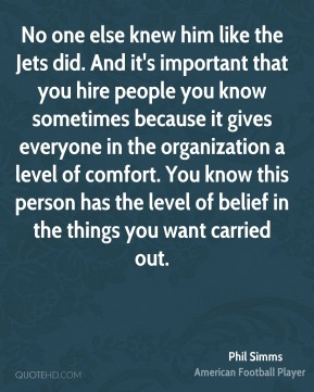 Phil Simms  - No one else knew him like the Jets did. And it's important that you hire people you know sometimes because it gives everyone in the organization a level of comfort. You know this person has the level of belief in the things you want carried out.