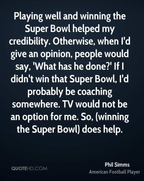 Phil Simms  - Playing well and winning the Super Bowl helped my credibility. Otherwise, when I'd give an opinion, people would say, 'What has he done?' If I didn't win that Super Bowl, I'd probably be coaching somewhere. TV would not be an option for me. So, (winning the Super Bowl) does help.