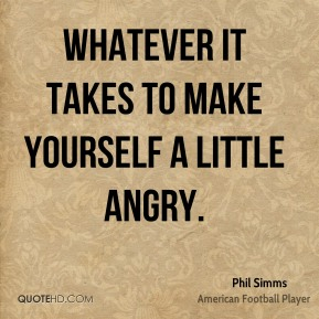 Phil Simms  - Whatever it takes to make yourself a little angry.