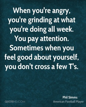 Phil Simms  - When you're angry, you're grinding at what you're doing all week. You pay attention. Sometimes when you feel good about yourself, you don't cross a few T's.