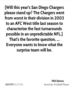 Phil Simms  - [Will this year's San Diego Chargers please stand up? The Chargers went from worst in their division in 2003 to an AFC West title last season to characterize the fast turnarounds possible in an unpredictable NFL.] That's the favorite question, ... Everyone wants to know what the surprise team will be.