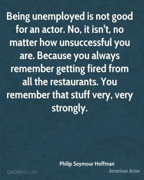 Being unemployed is not good for an actor. No, it isn't, no matter how unsuccessful you are. Because you always remember getting fired from all the restaurants. You remember that stuff very, very strongly.