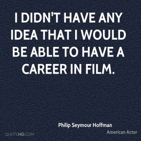 Philip Seymour Hoffman - I didn't have any idea that I would be able to have a career in film.