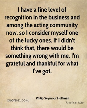 I have a fine level of recognition in the business and among the acting community now, so I consider myself one of the lucky ones. If I didn't think that, there would be something wrong with me. I'm grateful and thankful for what I've got.