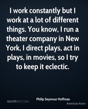 Philip Seymour Hoffman - I work constantly but I work at a lot of different things. You know, I run a theater company in New York, I direct plays, act in plays, in movies, so I try to keep it eclectic.