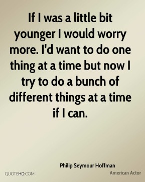 If I was a little bit younger I would worry more. I'd want to do one thing at a time but now I try to do a bunch of different things at a time if I can.