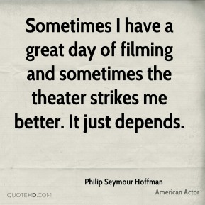 Philip Seymour Hoffman - Sometimes I have a great day of filming and sometimes the theater strikes me better. It just depends.