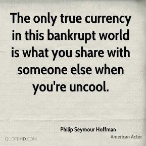 The only true currency in this bankrupt world is what you share with someone else when you're uncool.