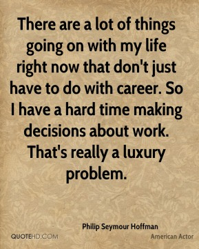 There are a lot of things going on with my life right now that don't just have to do with career. So I have a hard time making decisions about work. That's really a luxury problem.