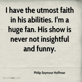 I have the utmost faith in his abilities. I'm a huge fan. His show is never not insightful and funny.
